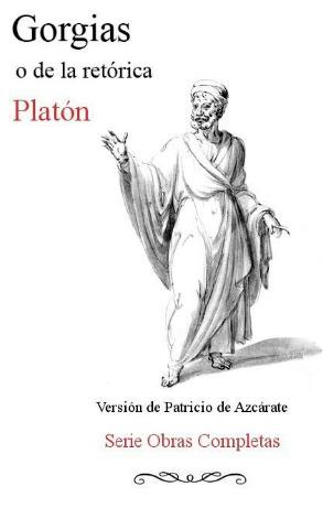 Gorgias o de la Retórica (Obras completas de Platón: Diálogos dogmáticos, #2)