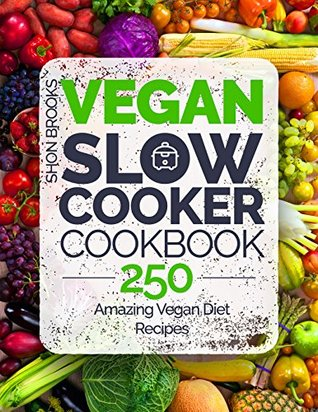 Vegan Slow Cooker Cookbook: 250 Amazing Vegan Diet Recipes