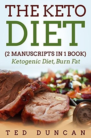 The Keto Diet: (2 Manuscripts in 1 Book) Ketogenic Diet, Burn Fat - Your Complete Guide To Burn Fat & Eat Healthy 10x Faster
