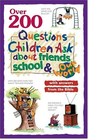 Over 200 Questions Children Ask About Friends, School & Our World: With Answers From the Bible
