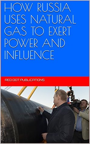 HOW RUSSIA USES NATURAL GAS TO EXERT POWER AND INFLUENCE