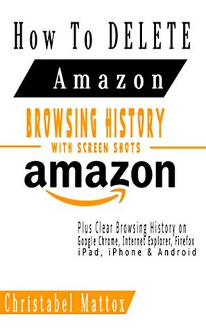 HOW TO DELETE AMAZON BROWSING HISTORY WITH SCREEN SHOTS: Plus Clear Browsing History on Google Chrome, Internet Explorer, iPhone, iPad, Android, Etc