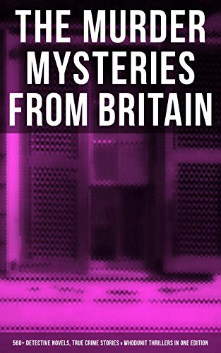 THE MURDER MYSTERIES FROM BRITAIN - 560+ Detective Novels, True Crime Stories & Whodunit Thrillers in One Edition: Father Brown, Sherlock Holmes, Four ... Martin Hewitt Cases, Max Carrados Stories…
