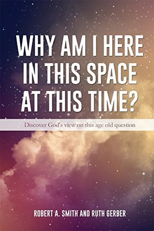 Why Am I Here In This Space At This Time?: Discover God's view on this age old question