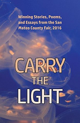 Carry the Light: Winning Stories, Poems and Essays from the San Mateo County Fair, 2016