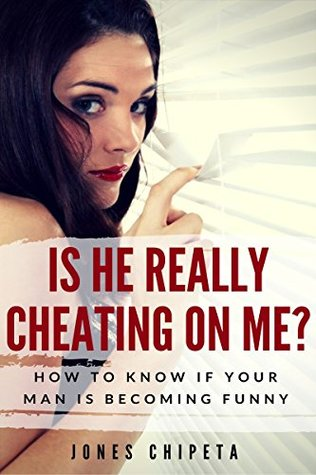 Is he really cheating On me? How to Know if your Man is Cheating Secretly.: The Complete ABC Guide to Healthy Relationships (Relationships, Marriages and Dating Book 1)