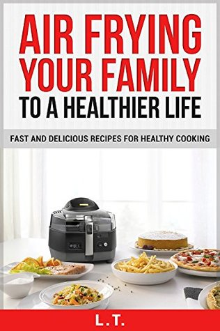 AIR FRYER COOKBOOK: AIR FRYING YOUR FAMILY TO A HEALTHIER LIFE, Fast And Delicious Recipes For Healthy Cooking