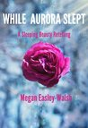 While Aurora Slept by Megan Easley-Walsh