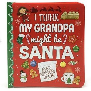 I Think My Grandpa Might Be Santa: Christmas Board Book