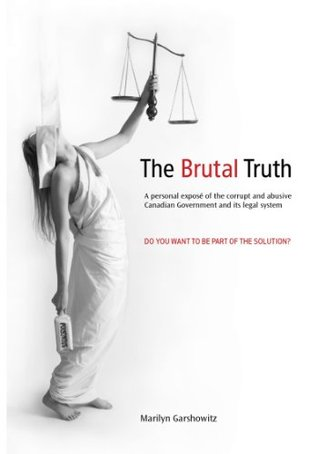 The Brutal Truth: A personal expose of the corrupt and abusive Canadian Government and its legal system.