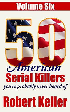 50 American Serial Killers You've Probably Never Heard Of: Volume 6