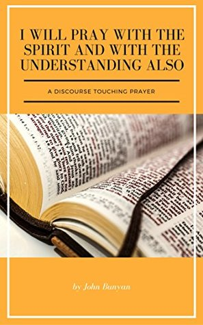 I Will Pray with the Spirit and with the Understanding Also: A Discourse Touching Prayer