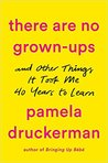 There Are No Grown-Ups: And Other Things It Took Me 40 Years to Learn