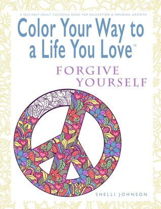 Color Your Way to a Life You Love: Forgive Yourself (a Self-Help Adult Coloring Book for Relaxation and Personal Growth)