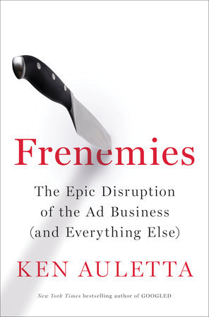 Frenemies: The Epic Disruption of the Ad Business