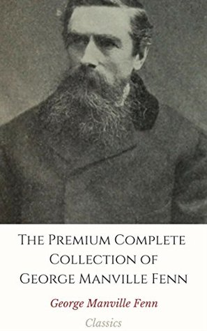 The Premium Complete Collection of George Manville Fenn (Annotated): (Huge Collection Includes A Little World, A Terrible Coward, The Bag of Diamonds, Young Robin Hood, Three Boys, & More)