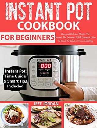 INSTANT POT Cookbook For Beginners: Easy and Delicious Recipes For Instant Pot Newbies With Complete How To Guide To Electric Pressure Cooking