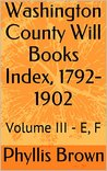 Washington County Will Books Index, 1792-1902: Volume III - E, F