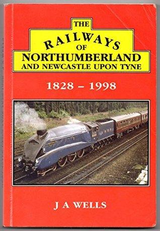 The Railways of Northumberland and Newcastle-upon-Tyne 1828-1998