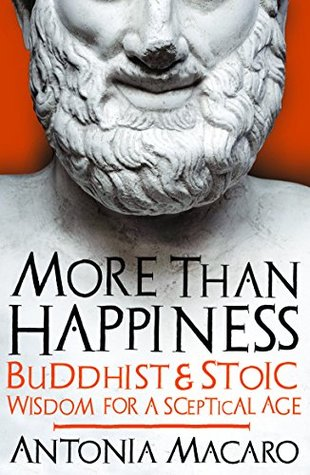 More Than Happiness: Buddhist and Stoic Wisdom for a Sceptical Age