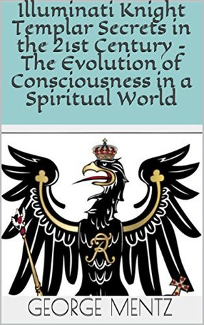 Illuminati Knight Templar Secrets in the 21st Century – The Evolution of Consciousness in a Spiritual World