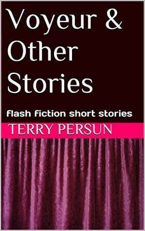 Voyeur & Other Stories: flash fiction short stories (from Terry Persun's short story collection Book 9)