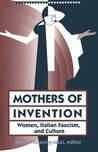 Mothers Of Invention: Women, Italian Fascism, And Culture