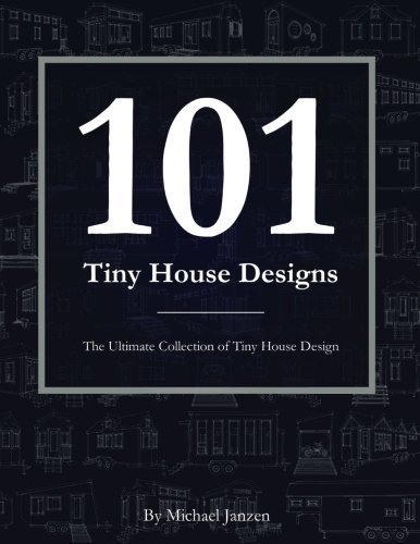 101 Tiny House Designs: The Ultimate Collection of Tiny House Design