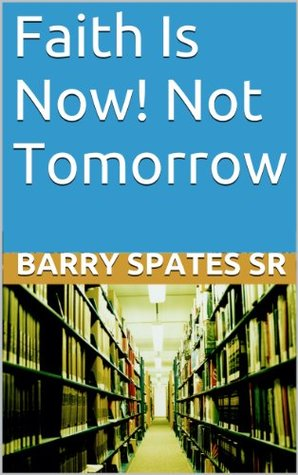 Faith Is Now! Not Tomorrow: Now Faith Is The Substance Of Thing Hope For,