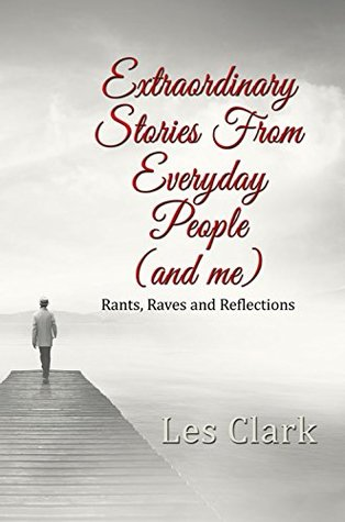 Extraordinary Stories From Everyday People (and me): Rants, Raves and Reflections