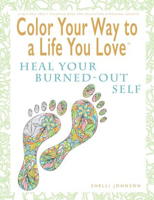 color-your-way-to-a-life-you-love-heal-your-burned-out-self-a-self-help-adult-coloring-book-for-relaxation-and-personal-growth