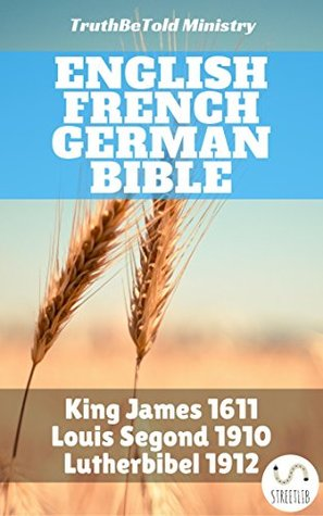 English French German Bible: King James 1611 - Louis Segond 1910 - Lutherbibel 1912