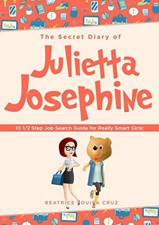 The Secret Diary of Julietta Josephine: 10 1/2 Step Job Search Guide for Really Smart Girls!