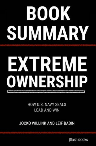 Summary of Extreme Ownership: How U.S. Navy SEALS Lead And Win by Jocko Willink and Leif Babin (Business Book Summaries)