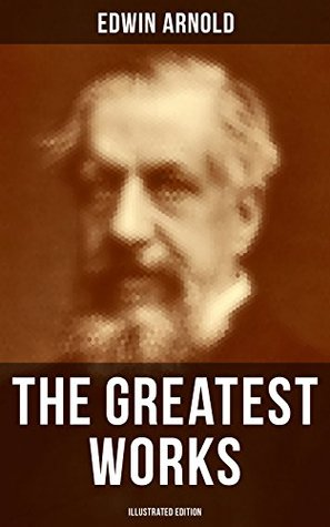 The Greatest Works of Edwin Arnold (Illustrated Edition): Buddhism and Hinduism Studies, Poetry & Plays