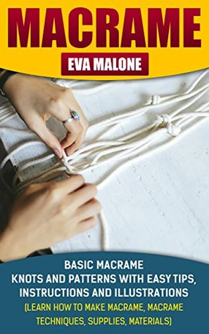 Macrame: 6 Basic Macrame Knots and Patterns With Easy Tips, Instructions And Illustrations: