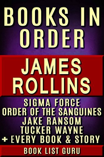 James Rollins Books in Order: Sigma Force series, Sigma Force short stories, Order Of The Sanguines series, Jake Ransom, Tucker Wayne, all short stories, ... and nonfiction. (Series Order Book 14)