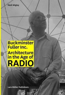 Buckminster Fuller Inc.: Architecture in the Age of Radio por Mark Wigley