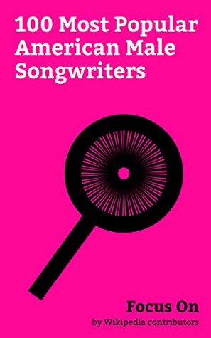 Focus On: 100 Most Popular American Male Songwriters: Michael Jackson, Chuck Berry, Frank Sinatra, Kurt Cobain, Bob Dylan, Jimi Hendrix, Adam Levine, Marilyn Manson, Jeff Hardy, Billy Joel, etc.