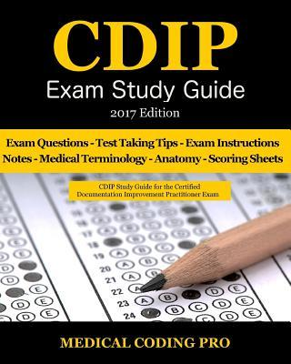Cdip Exam Study Guide - 2017 Edition: 140 Certified Documentation Improvement Practitioner Exam Questions & Answers, Tips to Pass the Exam, Medical Terminology, Common Anatomy, Secrets to Reducing Exam Stress, and Scoring Sheets