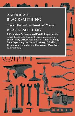 American Blacksmithing, Toolsmiths' and Steelworkers' Manual - Blacksmithing: It Comprises Particulars and Details Regarding the Anvil, Tool Table, Sledge, Tongs, Hammers, How to Use Them, Correct Position at an Anvil, Welding, Tube Expanding, the Hors...