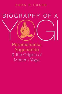 Biography of a Yogi: Paramahansa Yogananda and the Origins of Modern Yoga
