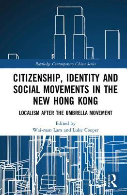 Citizenship, Identity and Social Movements in the New Hong Kong: Localism After the Umbrella Movement