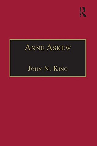 Anne Askew: Printed Writings 1500–1640: Series 1, Part One, Volume 1 (The Early Modern Englishwoman: A Facsimile Library of Essential Works – Printed Writings, 1500–1640: Series I, Part One)