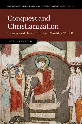 Conquest and Christianization: Saxony and the Carolingian World, 772-888