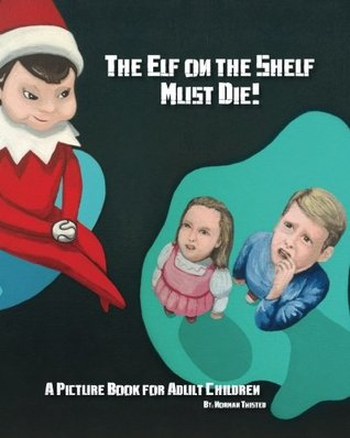 The Elf on the Shelf Must Die!: A Picture Book for Adult Children