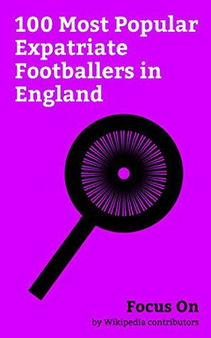Focus On: 100 Most Popular Expatriate Footballers in England: Zlatan Ibrahimović, Paul Pogba, Gerard Piqué, N'Golo Kanté, Luis Suárez, Alexis Sánchez, ... Costa, Dimitri Payet, Didier Drogba, etc.