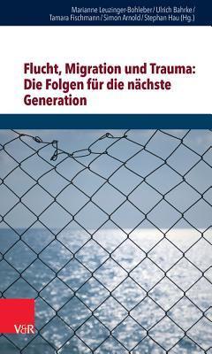 Flucht, Migration Und Trauma: Die Folgen Fur Die Nachste Generation: . Z.Subs.Preis Bis 15.08.2017 - Danach 40,00 Eur
