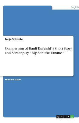 Comparison of Hanif Kureishi�s Short Story and Screenplay ' My Son the Fanatic '