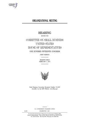 Organizational Meeting: Hearing Before the Committee on Small Business, United States House of Representatives, One Hundred Fifteenth Congress, First Session, Hearing Held February 1, 2017.
